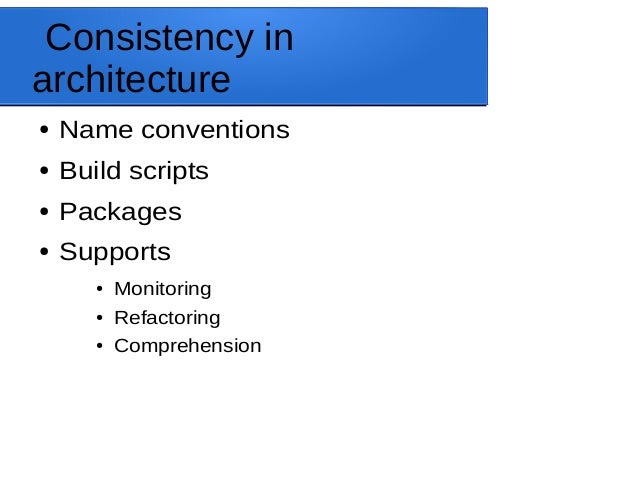 Consistency in architecture ● Name conventions ● Build scripts ● Packages ● Supports ● Monitoring ● Refactoring ● Comprehe...