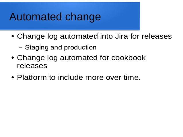 Automated change ● Change log automated into Jira for releases – Staging and production ● Change log automated for cookboo...