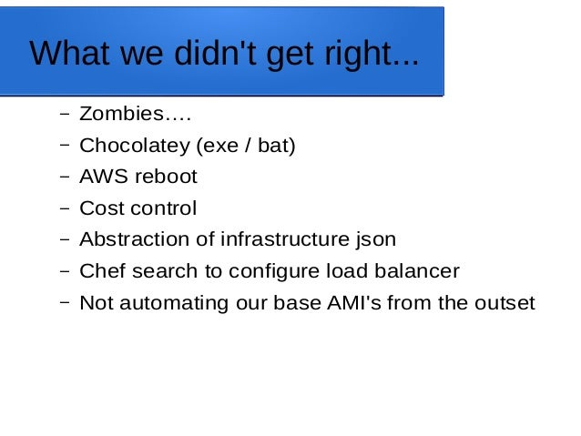 What we didn't get right... – Zombies…. – Chocolatey (exe / bat) – AWS reboot – Cost control – Abstraction of infrastructu...