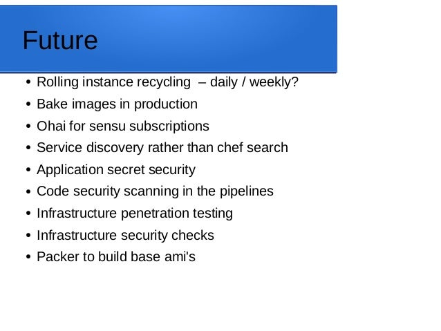 Future ● Rolling instance recycling – daily / weekly? ● Bake images in production ● Ohai for sensu subscriptions ● Service...