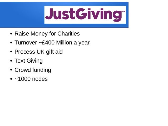 ● Raise Money for Charities ● Turnover ~£400 Million a year ● Process UK gift aid ● Text Giving ● Crowd funding ● ~1000 no...