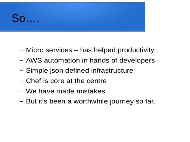 So…. – Micro services – has helped productivity – AWS automation in hands of developers – Simple json defined infrastructu...