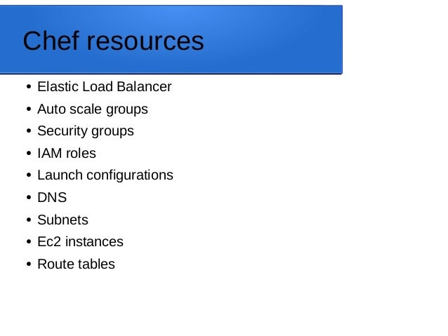 Chef resources ● Elastic Load Balancer ● Auto scale groups ● Security groups ● IAM roles ● Launch configurations ● DNS ● S...