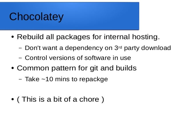 Chocolatey ● Rebuild all packages for internal hosting. – Don't want a dependency on 3rd party download – Control versions...