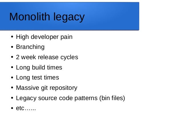 Monolith legacy ● High developer pain ● Branching ● 2 week release cycles ● Long build times ● Long test times ● Massive g...