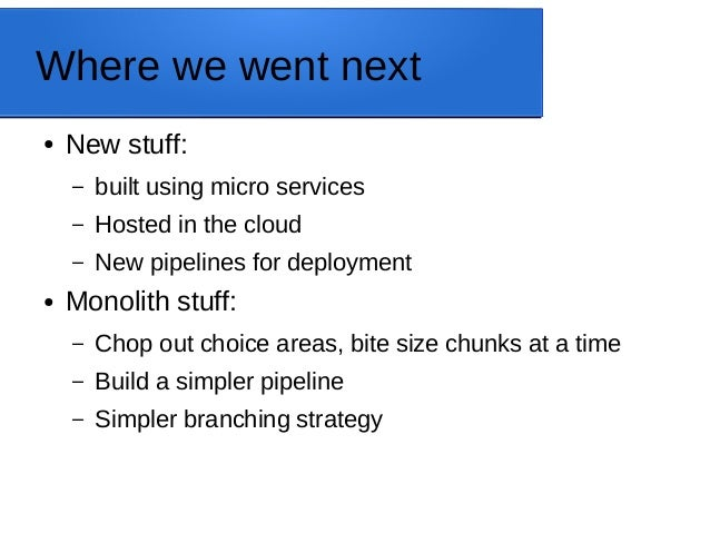 Where we went next ● New stuff: – built using micro services – Hosted in the cloud – New pipelines for deployment ● Monoli...