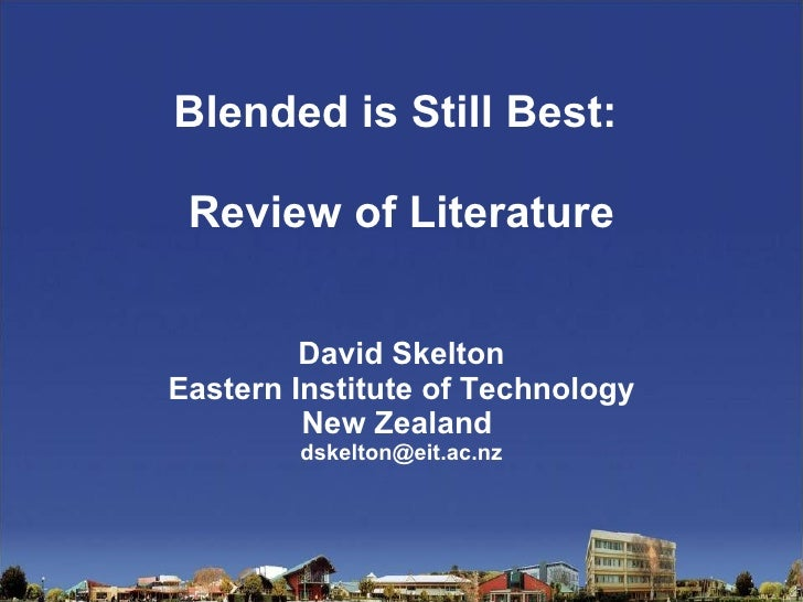 Blended is Still Best:  Review of Literature David Skelton Eastern Institute of Technology New Zealand  [email_address]
