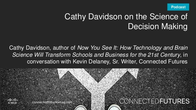 connectedfuturesmag.com Cathy Davidson on the Science of Decision Making Cathy Davidson, author of Now You See It: How Tec...