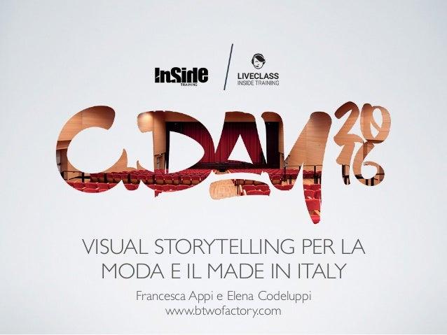 VISUAL STORYTELLING PER LA MODA E IL MADE IN ITALY Francesca Appi e Elena Codeluppi www.btwofactory.com