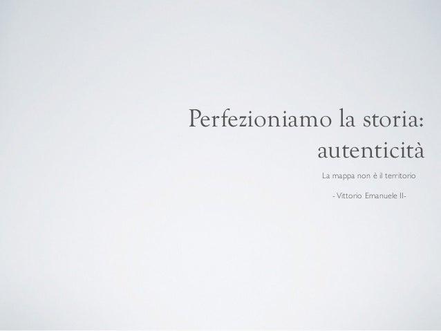 Perfezioniamo la storia: autenticità La mappa non è il territorio  -Vittorio Emanuele II-