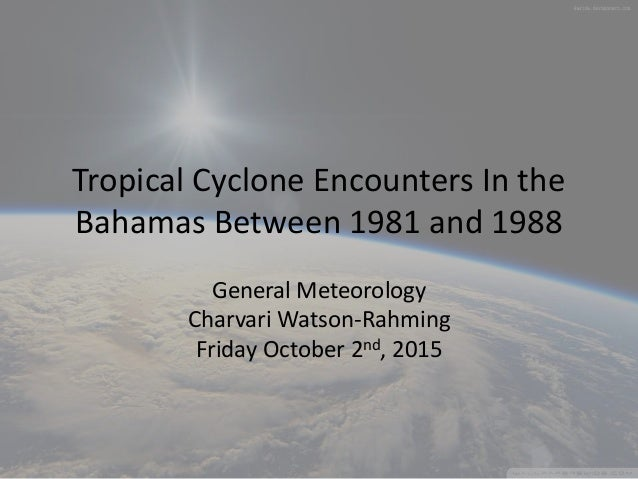 Tropical Cyclone Encounters In the Bahamas Between 1981 and 1988 General Meteorology Charvari Watson-Rahming Friday Octobe...