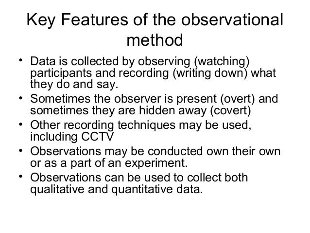 Key Features of the observational method • Data is collected by observing (watching) participants and recording (writing d...