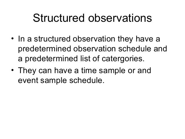 Structured observations • In a structured observation they have a predetermined observation schedule and a predetermined l...