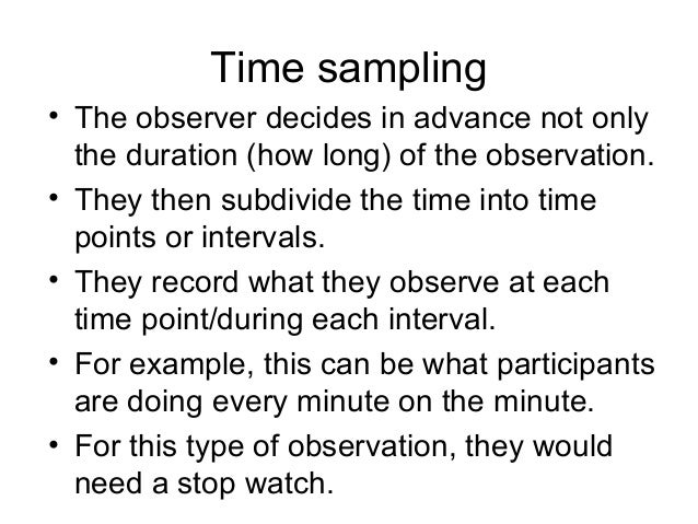 Time sampling • The observer decides in advance not only the duration (how long) of the observation. • They then subdivide...