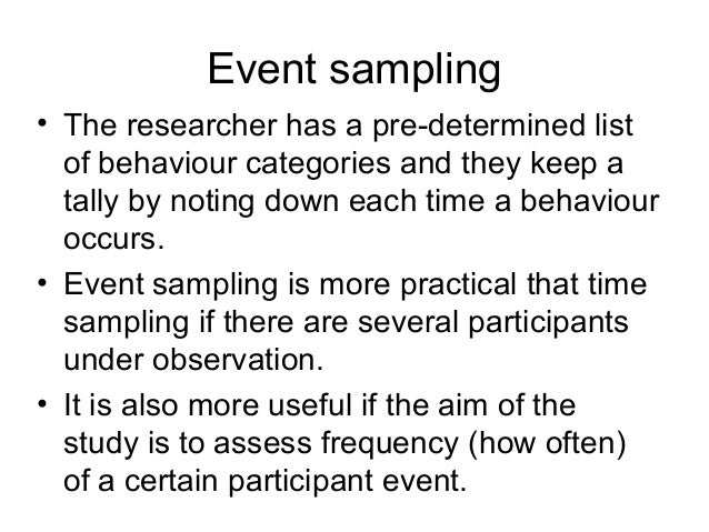 Event sampling • The researcher has a pre-determined list of behaviour categories and they keep a tally by noting down eac...