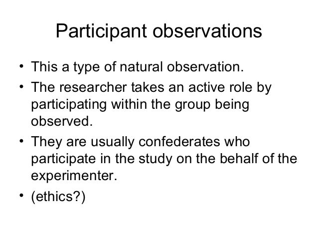 Participant observations • This a type of natural observation. • The researcher takes an active role by participating with...
