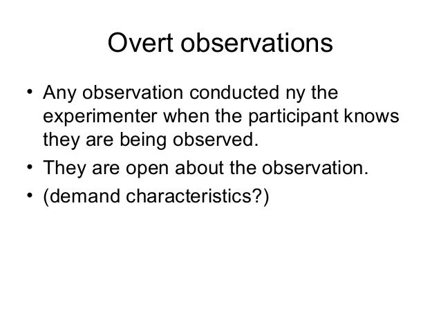Overt observations • Any observation conducted ny the experimenter when the participant knows they are being observed. • T...
