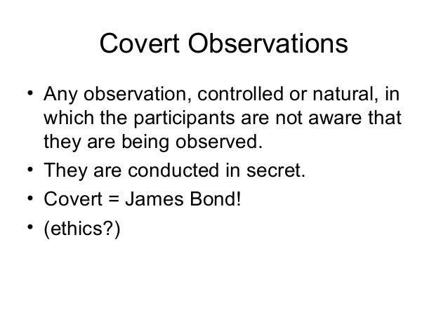 Covert Observations • Any observation, controlled or natural, in which the participants are not aware that they are being ...