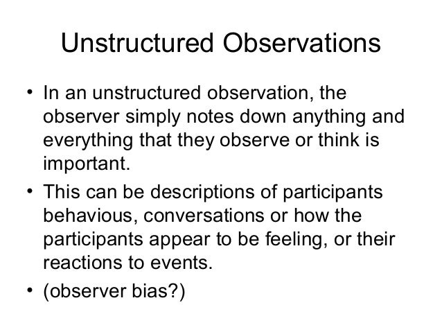 Unstructured Observations • In an unstructured observation, the observer simply notes down anything and everything that th...