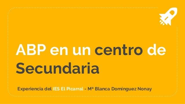 ABP en un centro de Secundaria Experiencia del IES El Picarral - Mª Blanca Domínguez Nonay