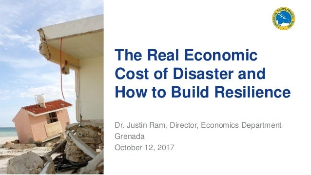 The Real Economic Cost of Disaster and How to Build Resilience Dr. Justin Ram, Director, Economics Department Grenada Octo...