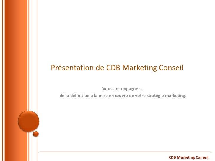 Présentation de CDB Marketing Conseil                         Vous accompagner…  de la définition à la mise en œuvre de vo...