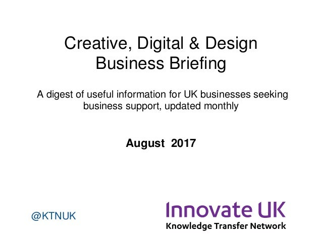 Creative, Digital & Design Business Briefing A digest of useful information for UK businesses seeking business support, up...