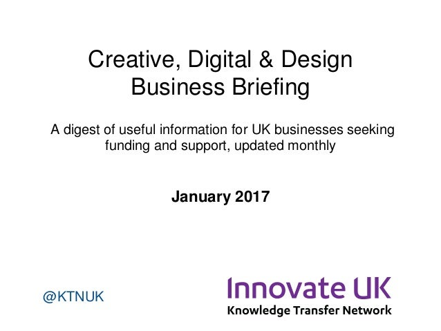 Creative, Digital & Design Business Briefing A digest of useful information for UK businesses seeking funding and support,...