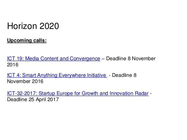 Horizon 2020 Upcoming calls: ICT 19: Media Content and Convergence – Deadline 8 November 2016 ICT 4: Smart Anything Everyw...