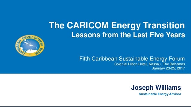 Joseph Williams Sustainable Energy Advisor The CARICOM Energy Transition Lessons from the Last Five Years Fifth Caribbean ...