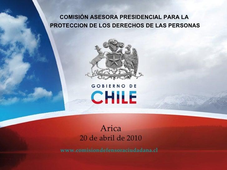 COMISIÓN ASESORA PRESIDENCIAL PARA LA  PROTECCION DE LOS DERECHOS DE LAS PERSONAS www.comisiondefensoraciudadana.cl Arica ...