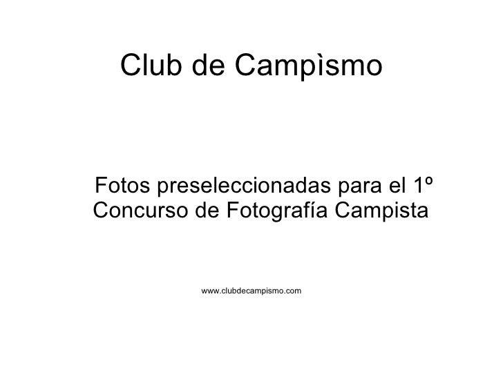 Club de Campìsmo <ul><li>Fotos preseleccionadas para el 1º Concurso de Fotografía Campista </li></ul><ul><li>www.clubdecam...