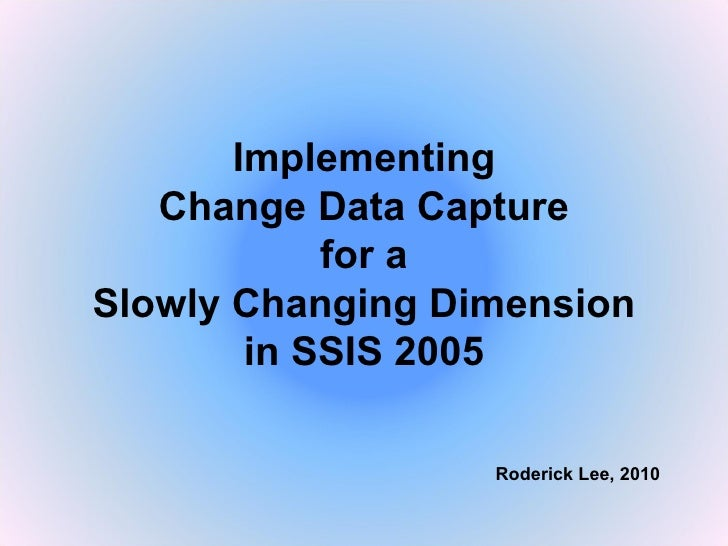 Implementing Change Data Capture for a Slowly Changing Dimension in SSIS 2005 Roderick Lee, 2010