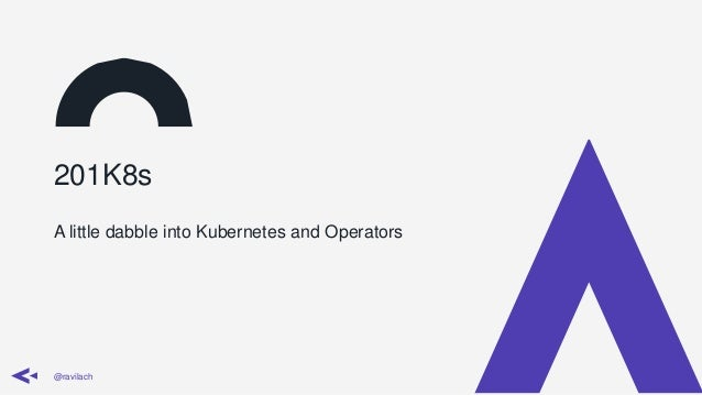 201K8s A little dabble into Kubernetes and Operators @ravilach
