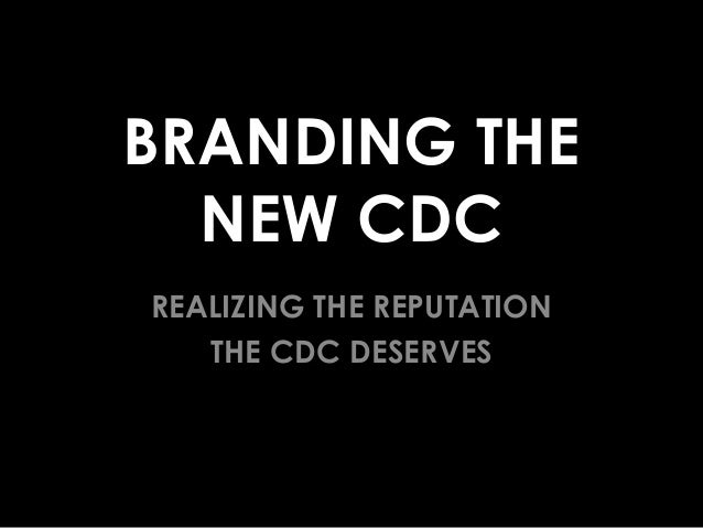 BRANDING THE NEW CDC REALIZING THE REPUTATION THE CDC DESERVES