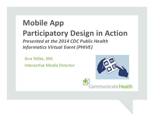 Ana Tellez, MA Interactive Media Director Mobile App Participatory Design in Action Presented at the 2014 CDC Public Healt...