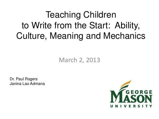 Teaching Childrento Write from the Start: Ability,Culture, Meaning and MechanicsMarch 2, 2013Dr. Paul RogersJanina Lao Adm...
