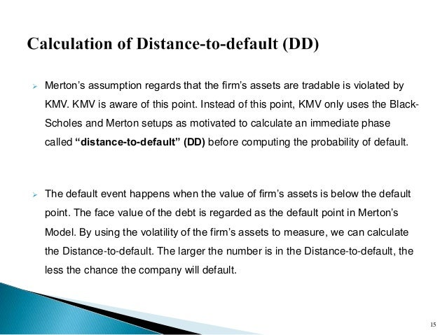 probability of default merton model -1-1 introduction credit risk is the dominant source of risk for banks and the subject of strict regulatory oversight and policy debate (bcbs (2001a,b))1 credit risk is commonly defined as the loss resulting from failure of obligors to honor their payments.