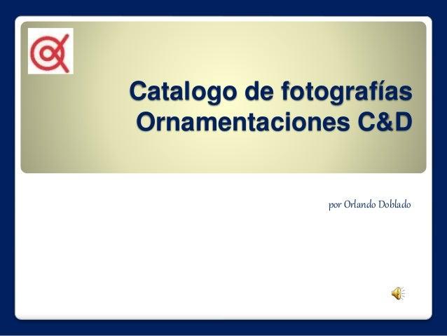 Catalogo de fotografías  Ornamentaciones C&D  por Orlando Doblado