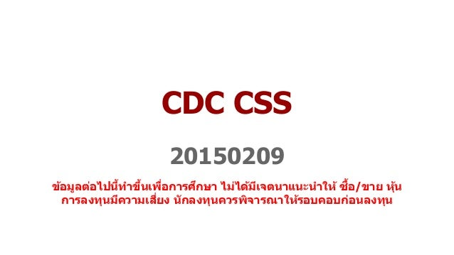 CDC CSS 20150209 ข้อมูลต่อไปนี้ทำขึ้นเพื่อกำรศึกษำ ไม่ได้มีเจตนำแนะนำให้ ซื้อ/ขำย หุ้น กำรลงทุนมีควำมเสี่ยง นักลงทุนควรพิจ...