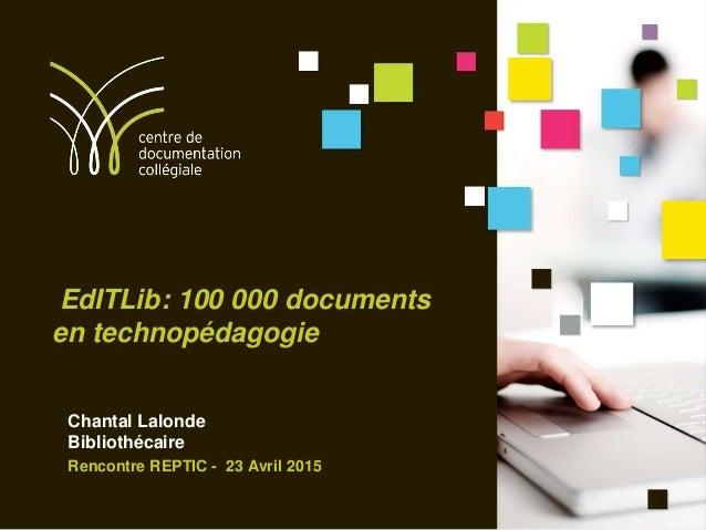 EdITLib: 100 000 documents en technopédagogie Chantal Lalonde Bibliothécaire Rencontre REPTIC - 23 Avril 2015