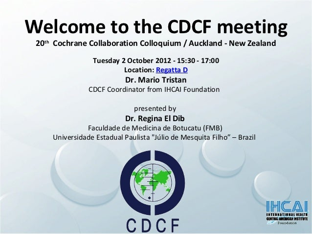 Welcome to the CDCF meeting 20th Cochrane Collaboration Colloquium / Auckland - New Zealand                 Tuesday 2 Octo...