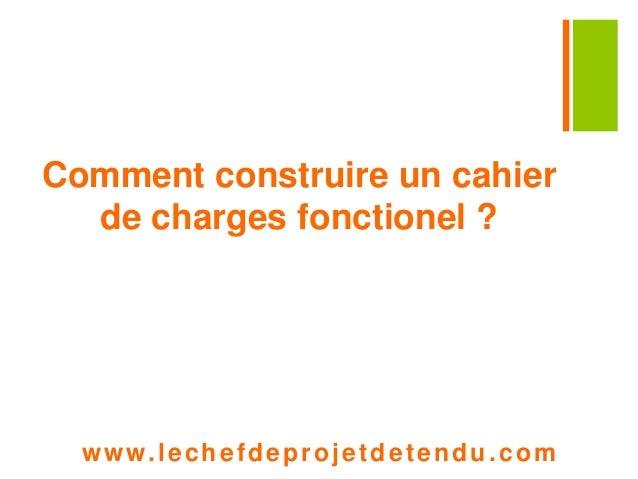 Comment construire un cahier  de charges fonctionel ?  www. lechefdeprojetdetendu.com