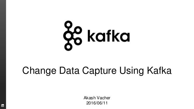 Change Data Capture Using Kafka Akash Vacher 2016/06/11