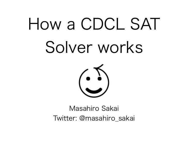 How a CDCL SAT  Solver works       Masahiro Sakai  Twitter: @masahiro_sakai