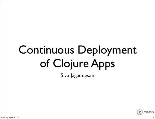 Continuous Deploymentof Clojure AppsSiva Jagadeesan1Tuesday, April 30, 13