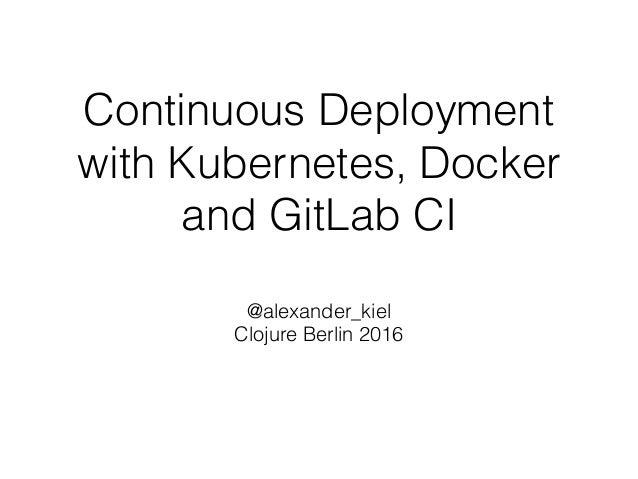 Continuous Deployment with Kubernetes, Docker and GitLab CI @alexander_kiel Clojure Berlin 2016