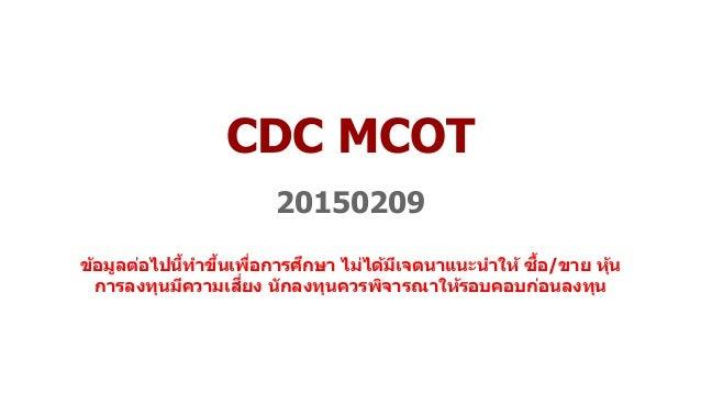CDC MCOT 20150209 ข้อมูลต่อไปนี้ทำขึ้นเพื่อกำรศึกษำ ไม่ได้มีเจตนำแนะนำให้ ซื้อ/ขำย หุ้น กำรลงทุนมีควำมเสี่ยง นักลงทุนควรพิ...