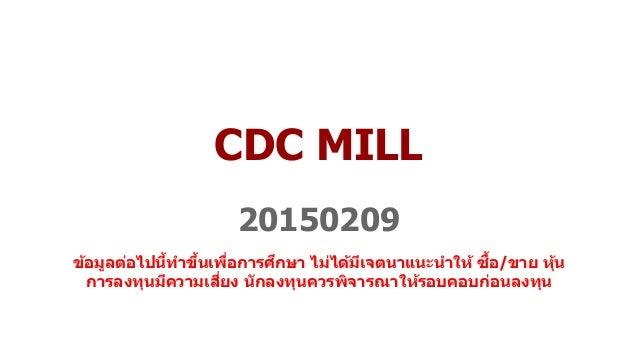 CDC MILL 20150209 ข้อมูลต่อไปนี้ทำขึ้นเพื่อกำรศึกษำ ไม่ได้มีเจตนำแนะนำให้ ซื้อ/ขำย หุ้น กำรลงทุนมีควำมเสี่ยง นักลงทุนควรพิ...