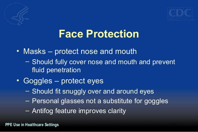 Face Protection • Masks – protect nose and mouth – Should fully cover nose and mouth and prevent fluid penetration • Goggl...